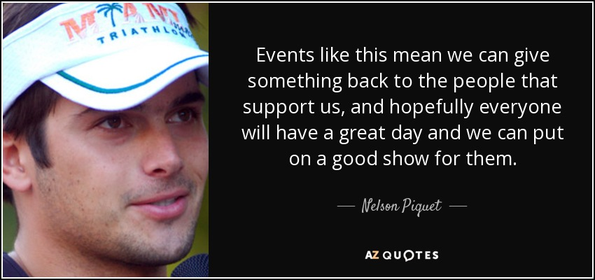 Events like this mean we can give something back to the people that support us, and hopefully everyone will have a great day and we can put on a good show for them. - Nelson Piquet