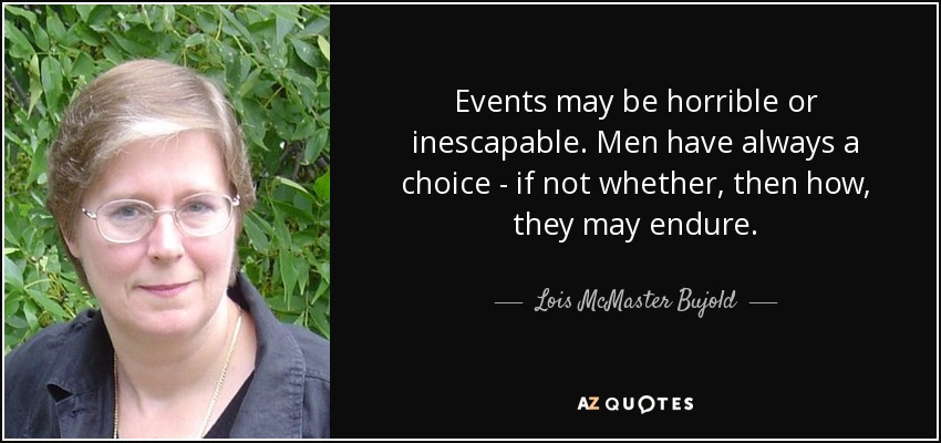 Events may be horrible or inescapable. Men have always a choice - if not whether, then how, they may endure. - Lois McMaster Bujold