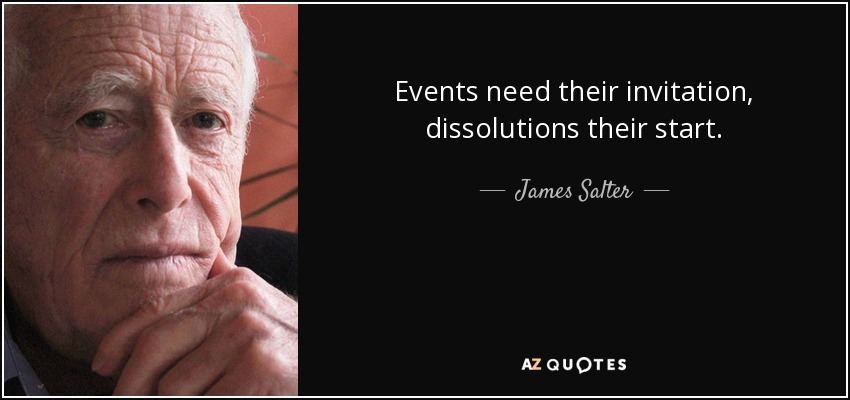 Events need their invitation, dissolutions their start. - James Salter