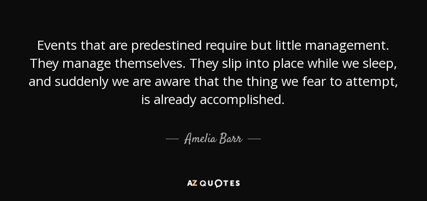Events that are predestined require but little management. They manage themselves. They slip into place while we sleep, and suddenly we are aware that the thing we fear to attempt, is already accomplished. - Amelia Barr
