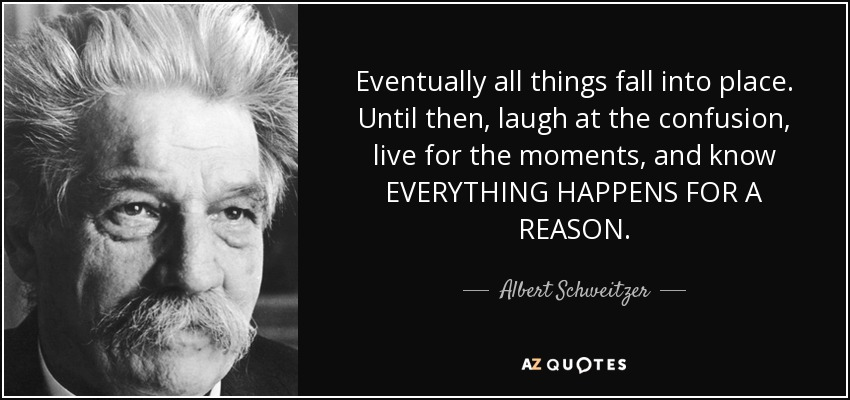 Eventually all things fall into place. Until then, laugh at the confusion, live for the moments, and know EVERYTHING HAPPENS FOR A REASON. - Albert Schweitzer