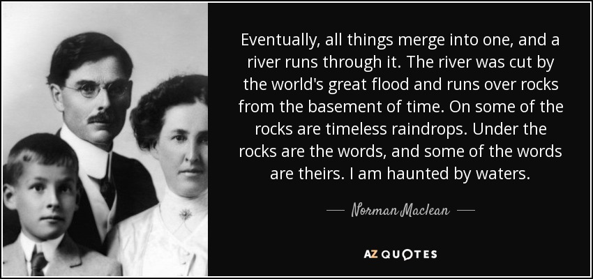 Eventually, all things merge into one, and a river runs through it. The river was cut by the world's great flood and runs over rocks from the basement of time. On some of the rocks are timeless raindrops. Under the rocks are the words, and some of the words are theirs. I am haunted by waters. - Norman Maclean