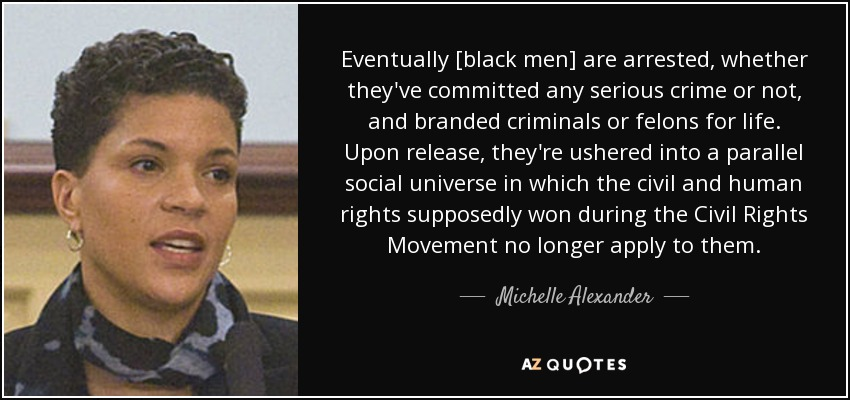 Eventually [black men] are arrested, whether they've committed any serious crime or not, and branded criminals or felons for life. Upon release, they're ushered into a parallel social universe in which the civil and human rights supposedly won during the Civil Rights Movement no longer apply to them. - Michelle Alexander