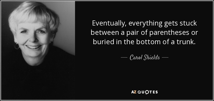 Eventually, everything gets stuck between a pair of parentheses or buried in the bottom of a trunk. - Carol Shields