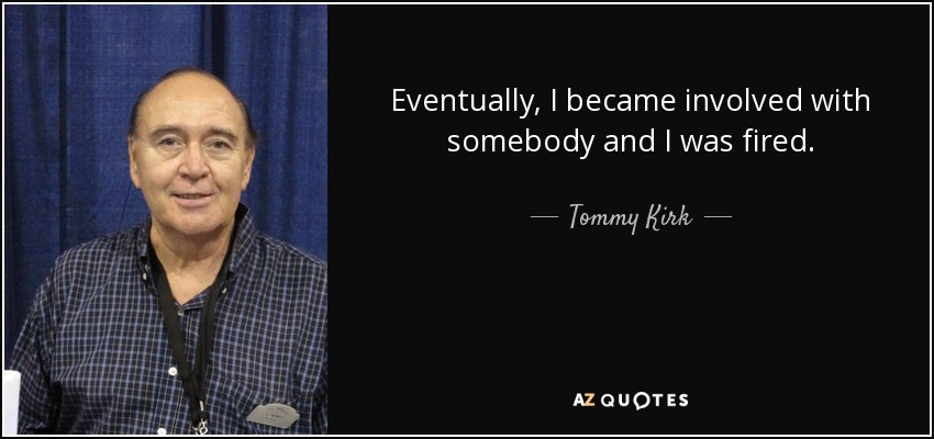 Eventually, I became involved with somebody and I was fired. - Tommy Kirk