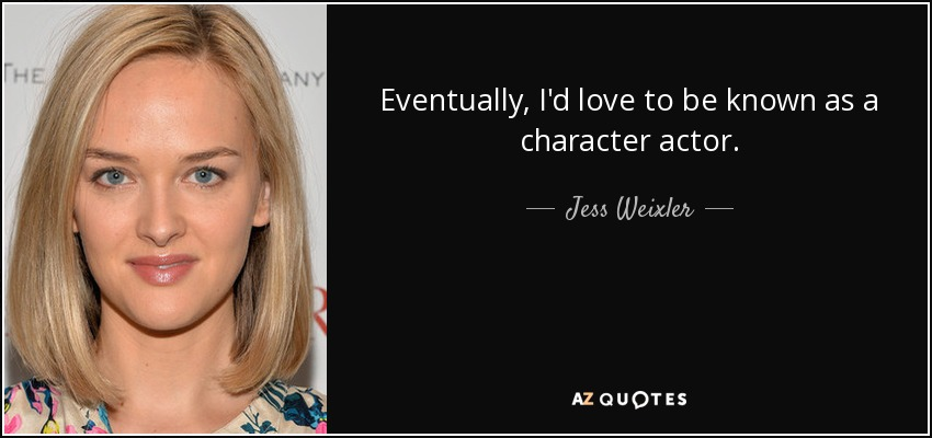Eventually, I'd love to be known as a character actor. - Jess Weixler
