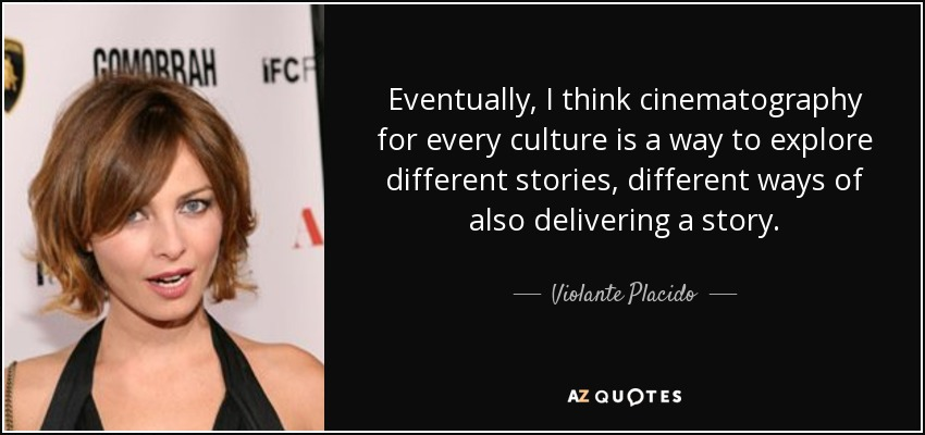 Eventually, I think cinematography for every culture is a way to explore different stories, different ways of also delivering a story. - Violante Placido