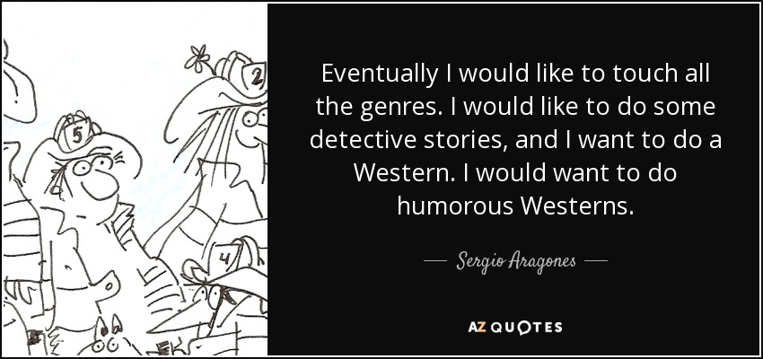 Eventually I would like to touch all the genres. I would like to do some detective stories, and I want to do a Western. I would want to do humorous Westerns. - Sergio Aragones