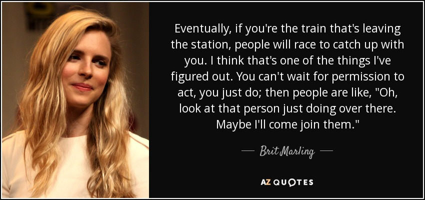 Eventually, if you're the train that's leaving the station, people will race to catch up with you. I think that's one of the things I've figured out. You can't wait for permission to act, you just do; then people are like,
