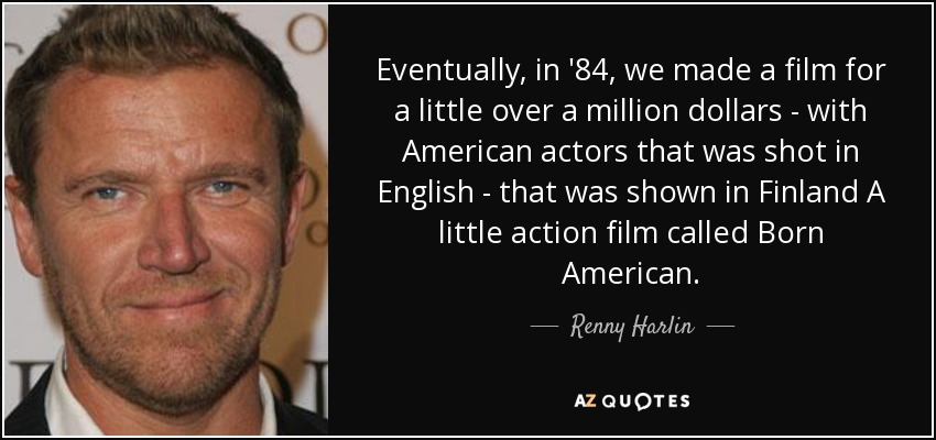Eventually, in '84, we made a film for a little over a million dollars - with American actors that was shot in English - that was shown in Finland A little action film called Born American. - Renny Harlin