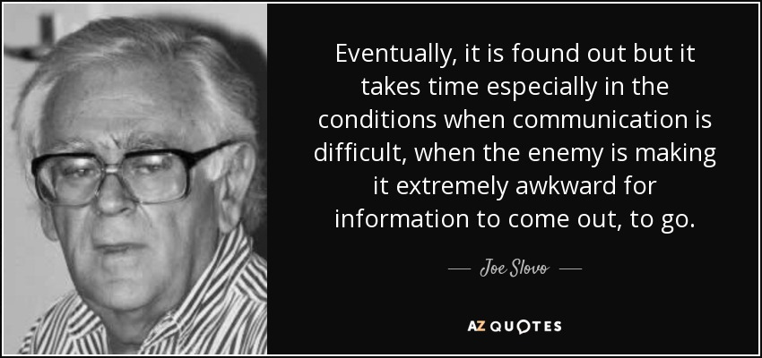 Eventually, it is found out but it takes time especially in the conditions when communication is difficult, when the enemy is making it extremely awkward for information to come out, to go. - Joe Slovo