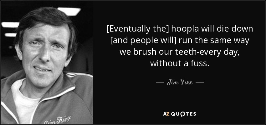 [Eventually the] hoopla will die down [and people will] run the same way we brush our teeth-every day, without a fuss. - Jim Fixx