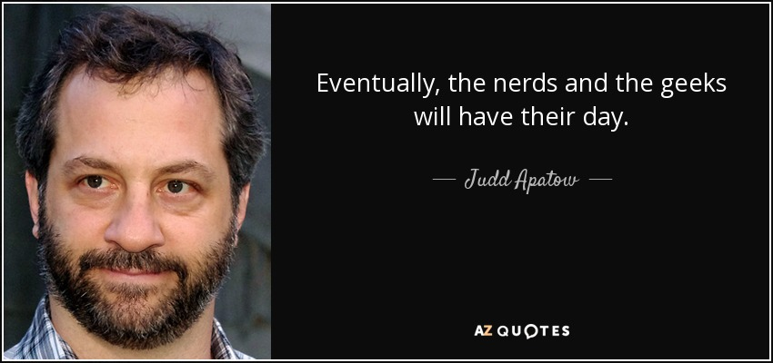 Eventually, the nerds and the geeks will have their day. - Judd Apatow