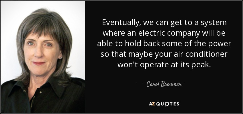 Eventually, we can get to a system where an electric company will be able to hold back some of the power so that maybe your air conditioner won't operate at its peak. - Carol Browner