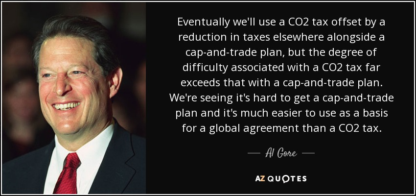 Eventually we'll use a CO2 tax offset by a reduction in taxes elsewhere alongside a cap-and-trade plan, but the degree of difficulty associated with a CO2 tax far exceeds that with a cap-and-trade plan. We're seeing it's hard to get a cap-and-trade plan and it's much easier to use as a basis for a global agreement than a CO2 tax. - Al Gore