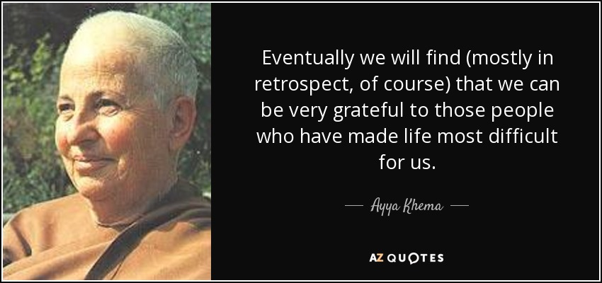 Eventually we will find (mostly in retrospect, of course) that we can be very grateful to those people who have made life most difficult for us. - Ayya Khema