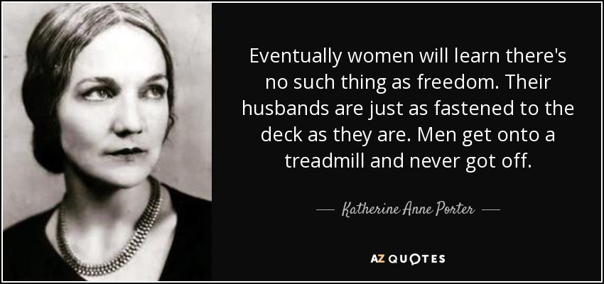 Eventually women will learn there's no such thing as freedom. Their husbands are just as fastened to the deck as they are. Men get onto a treadmill and never got off. - Katherine Anne Porter