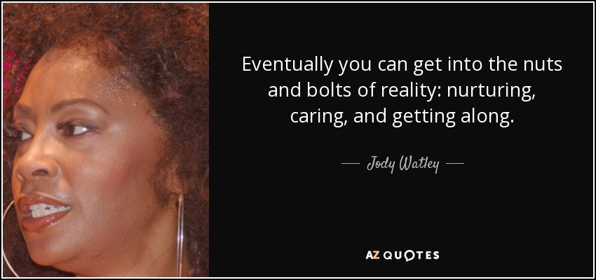 Eventually you can get into the nuts and bolts of reality: nurturing, caring, and getting along. - Jody Watley