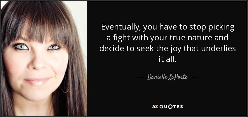 Eventually, you have to stop picking a fight with your true nature and decide to seek the joy that underlies it all. - Danielle LaPorte