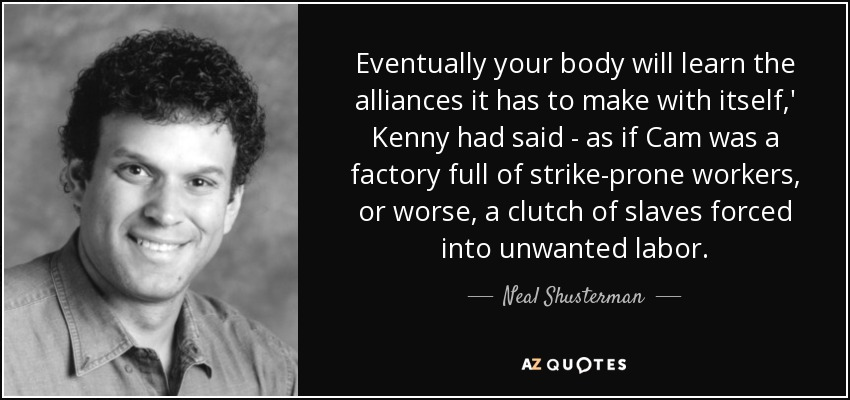 Eventually your body will learn the alliances it has to make with itself,' Kenny had said - as if Cam was a factory full of strike-prone workers, or worse, a clutch of slaves forced into unwanted labor. - Neal Shusterman
