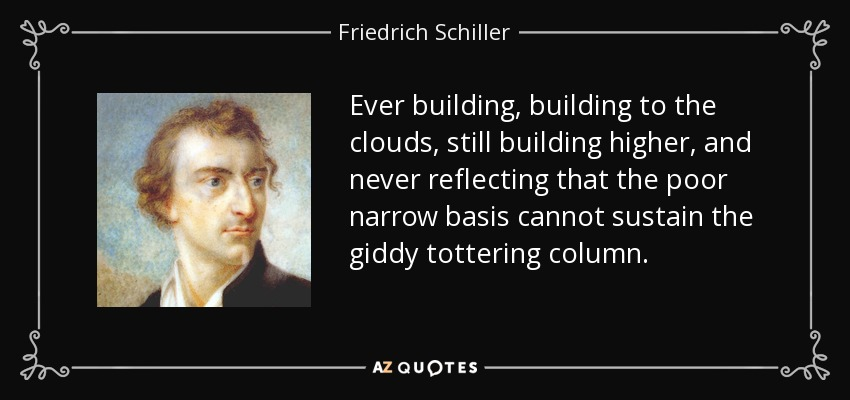 Ever building, building to the clouds, still building higher, and never reflecting that the poor narrow basis cannot sustain the giddy tottering column. - Friedrich Schiller
