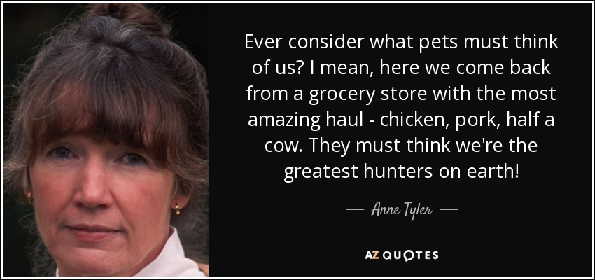 Ever consider what pets must think of us? I mean, here we come back from a grocery store with the most amazing haul - chicken, pork, half a cow. They must think we're the greatest hunters on earth! - Anne Tyler