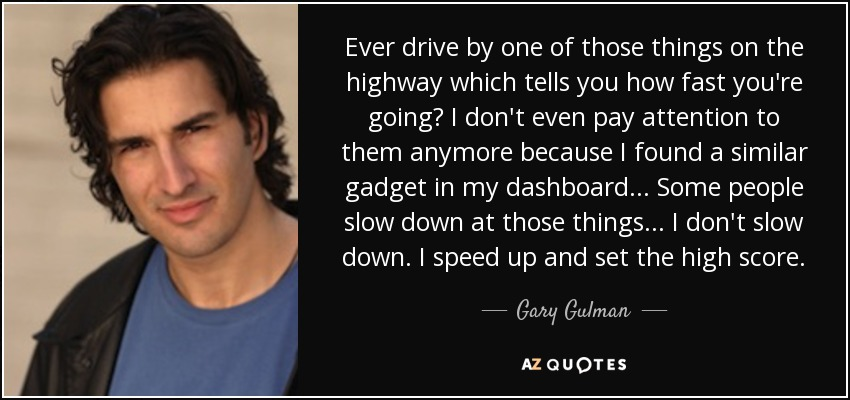Ever drive by one of those things on the highway which tells you how fast you're going? I don't even pay attention to them anymore because I found a similar gadget in my dashboard... Some people slow down at those things... I don't slow down. I speed up and set the high score. - Gary Gulman