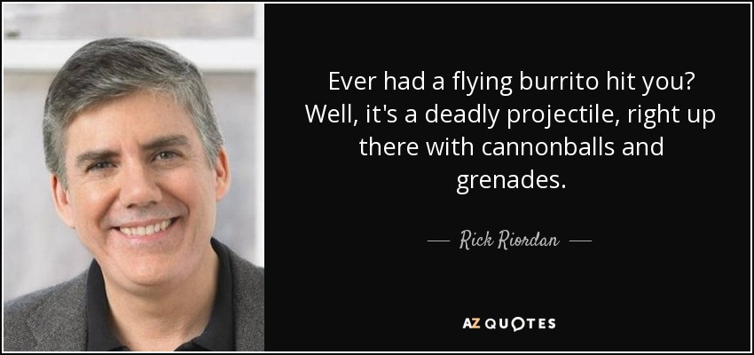 Ever had a flying burrito hit you? Well, it's a deadly projectile, right up there with cannonballs and grenades. - Rick Riordan