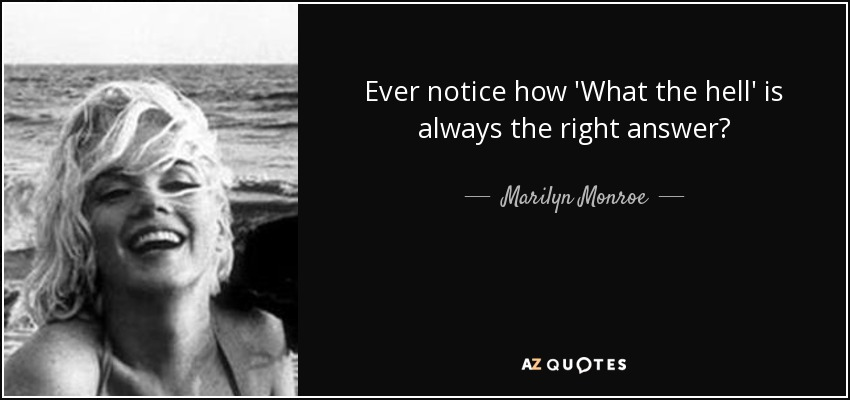 Ever notice how 'What the hell' is always the right answer? - Marilyn Monroe