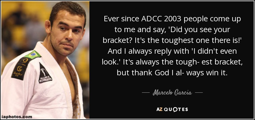 Ever since ADCC 2003 people come up to me and say, 'Did you see your bracket? It's the toughest one there is!' And I always reply with 'I didn't even look.' It's always the tough- est bracket, but thank God I al- ways win it. - Marcelo Garcia