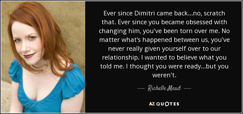 Ever since Dimitri came back...no, scratch that. Ever since you became obsessed with changing him, you've been torn over me. No matter what's happened between us, you've never really given yourself over to our relationship. I wanted to believe what you told me. I thought you were ready...but you weren't. - Richelle Mead