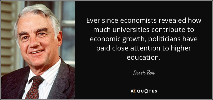 Ever since economists revealed how much universities contribute to economic growth, politicians have paid close attention to higher education. - Derek Bok