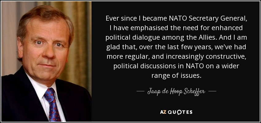 Ever since I became NATO Secretary General, I have emphasised the need for enhanced political dialogue among the Allies. And I am glad that, over the last few years, we've had more regular, and increasingly constructive, political discussions in NATO on a wider range of issues. - Jaap de Hoop Scheffer