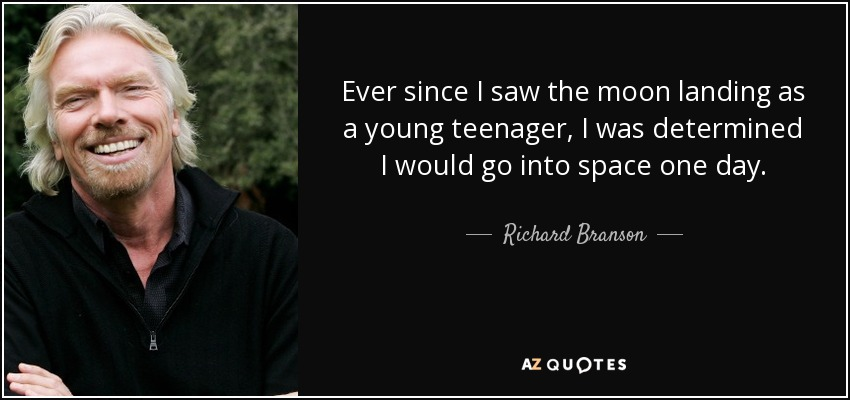 Ever since I saw the moon landing as a young teenager, I was determined I would go into space one day. - Richard Branson