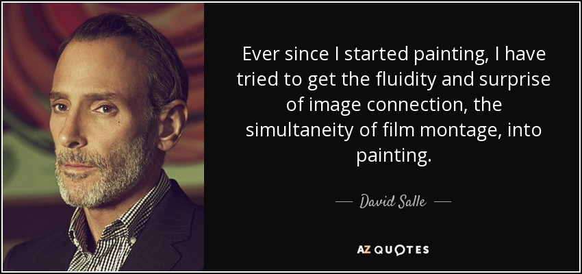 Ever since I started painting, I have tried to get the fluidity and surprise of image connection, the simultaneity of film montage, into painting. - David Salle