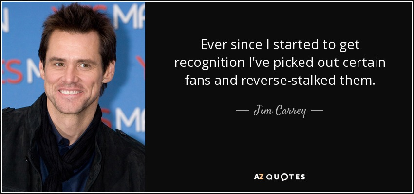 Ever since I started to get recognition I've picked out certain fans and reverse-stalked them. - Jim Carrey