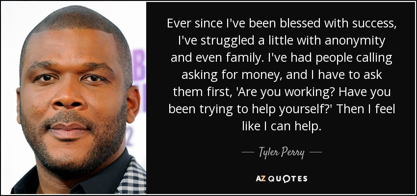 Ever since I've been blessed with success, I've struggled a little with anonymity and even family. I've had people calling asking for money, and I have to ask them first, 'Are you working? Have you been trying to help yourself?' Then I feel like I can help. - Tyler Perry
