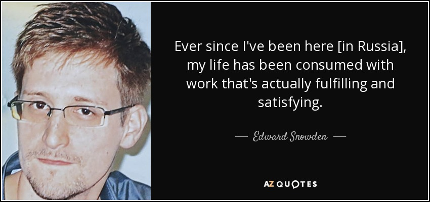 Ever since I've been here [in Russia], my life has been consumed with work that's actually fulfilling and satisfying. - Edward Snowden