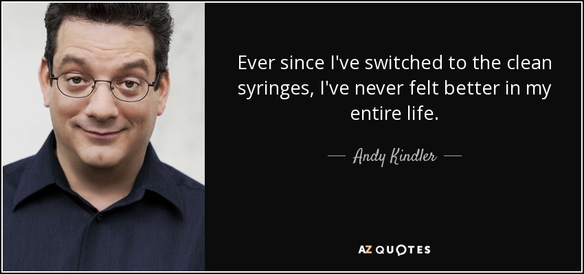 Ever since I've switched to the clean syringes, I've never felt better in my entire life. - Andy Kindler