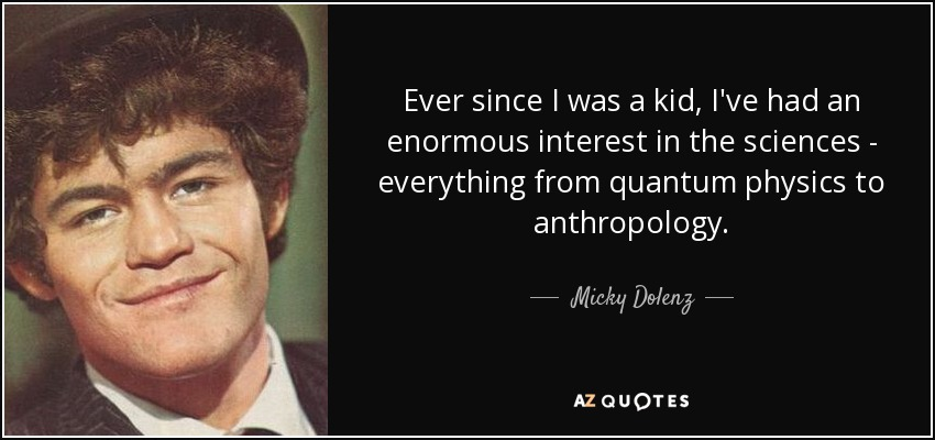 Ever since I was a kid, I've had an enormous interest in the sciences - everything from quantum physics to anthropology. - Micky Dolenz