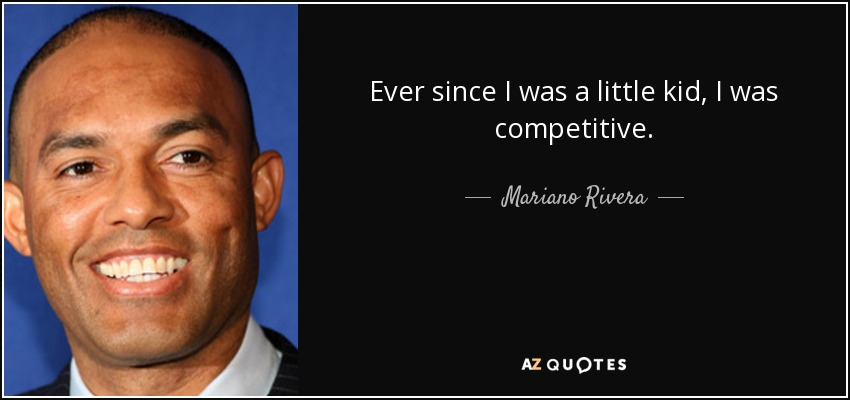 Ever since I was a little kid, I was competitive. - Mariano Rivera