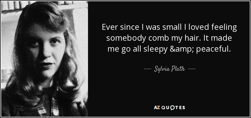 Ever since I was small I loved feeling somebody comb my hair. It made me go all sleepy & peaceful. - Sylvia Plath