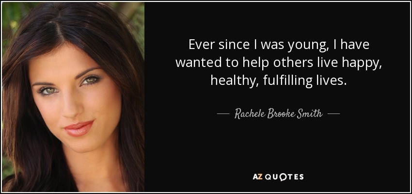 Ever since I was young, I have wanted to help others live happy, healthy, fulfilling lives. - Rachele Brooke Smith