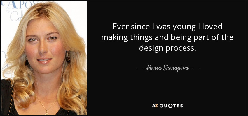 Ever since I was young I loved making things and being part of the design process. - Maria Sharapova
