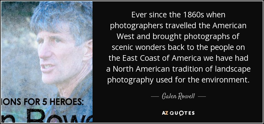 Ever since the 1860s when photographers travelled the American West and brought photographs of scenic wonders back to the people on the East Coast of America we have had a North American tradition of landscape photography used for the environment. - Galen Rowell