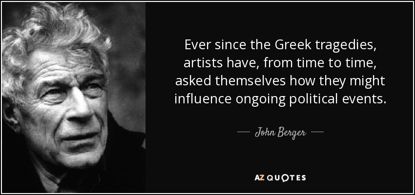 Ever since the Greek tragedies, artists have, from time to time, asked themselves how they might influence ongoing political events. - John Berger