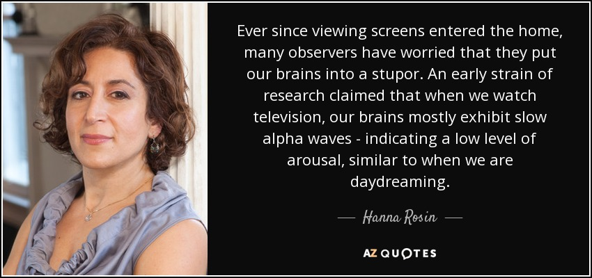 Ever since viewing screens entered the home, many observers have worried that they put our brains into a stupor. An early strain of research claimed that when we watch television, our brains mostly exhibit slow alpha waves - indicating a low level of arousal, similar to when we are daydreaming. - Hanna Rosin