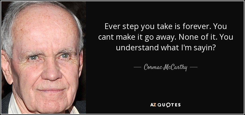Ever step you take is forever. You cant make it go away. None of it. You understand what I'm sayin? - Cormac McCarthy