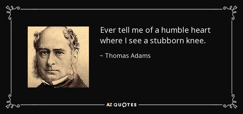 Ever tell me of a humble heart where I see a stubborn knee. - Thomas Adams