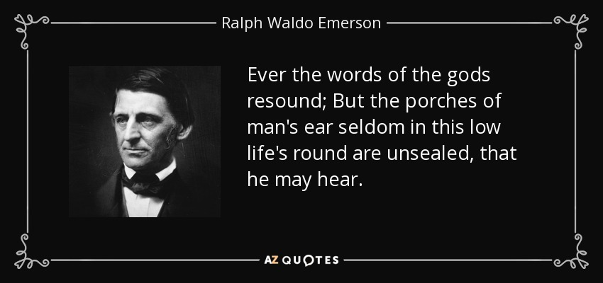 Ever the words of the gods resound; But the porches of man's ear seldom in this low life's round are unsealed, that he may hear. - Ralph Waldo Emerson